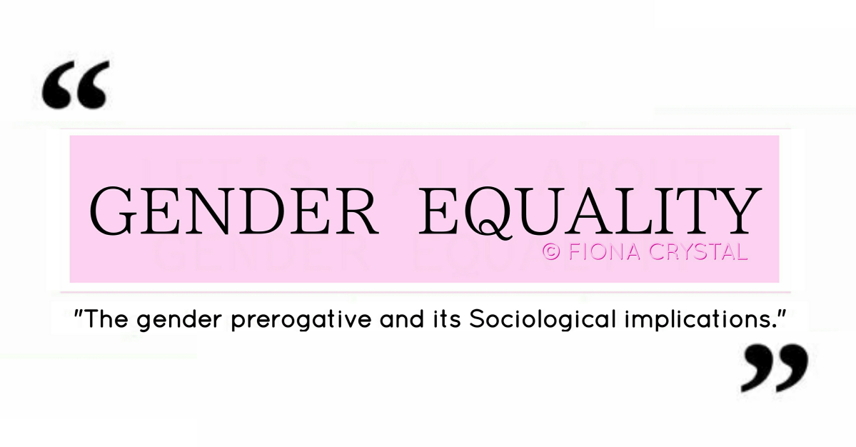 GENDER EQUALITY : The gender prerogative and its Sociological implications
